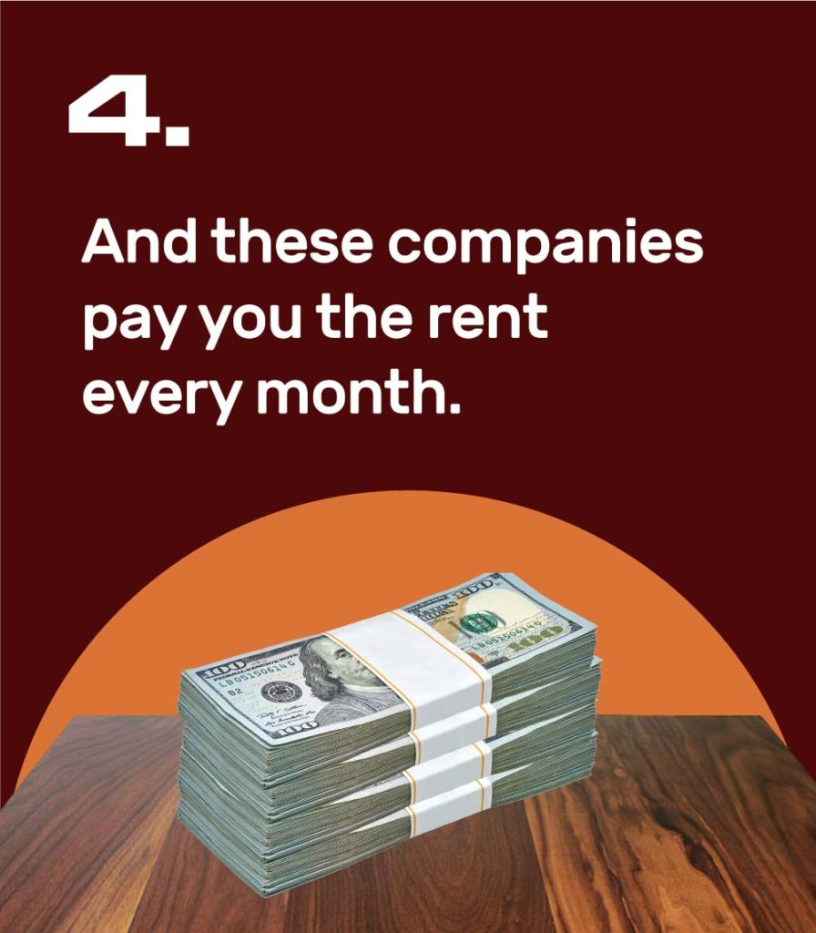 4. And these companies pay you the rent every month.